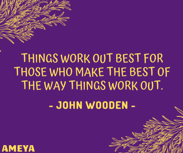 Things work out best for those who make the best of the way things work out. – John Wooden