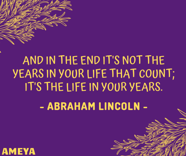 And in the end it's not the years in your life that count; it's the life in your years. – Abraham Lincoln
