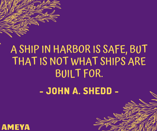 A ship in harbor is safe, but that is not what ships are built for. – John A. Shedd / Saint Thomas Aquinas