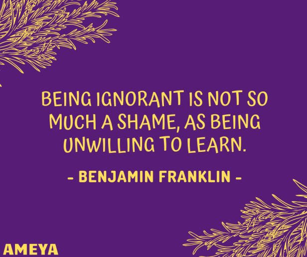 Being ignorant is not so much a shame, as being unwilling to learn. – Benjamin Franklin