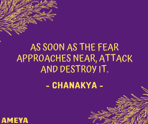 As soon as the fear approaches near, attack and destroy it. – Chanakya