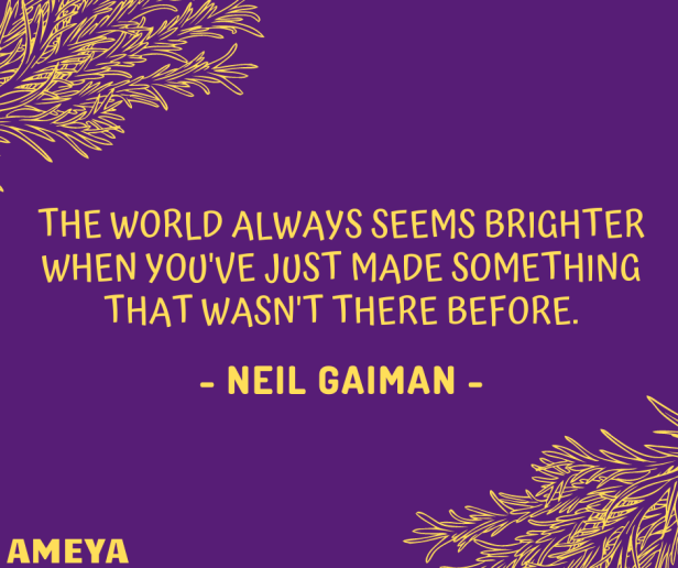 The world always seems brighter when you've just made something that wasn't there before. – Neil Gaiman