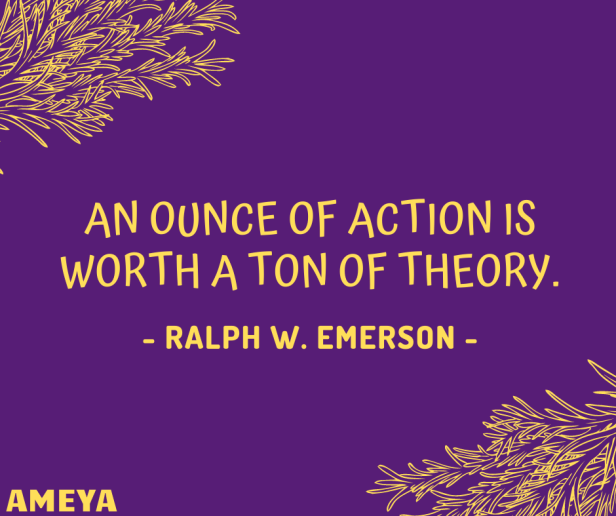 An ounce of action is worth a ton of theory. – Ralph Waldo Emerson / Friedrich Engels