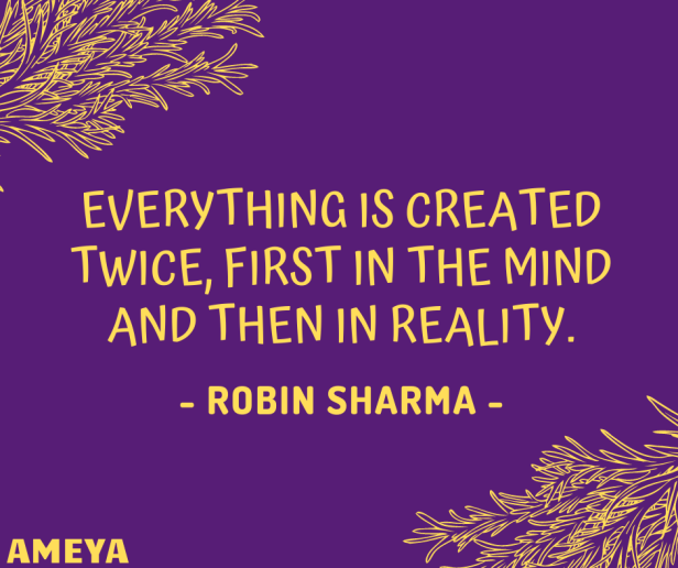 Everything is created twice, first in the mind and then in reality. – Robin Sharma