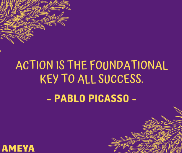 Action is the foundational key to all success. – Pablo Picasso
