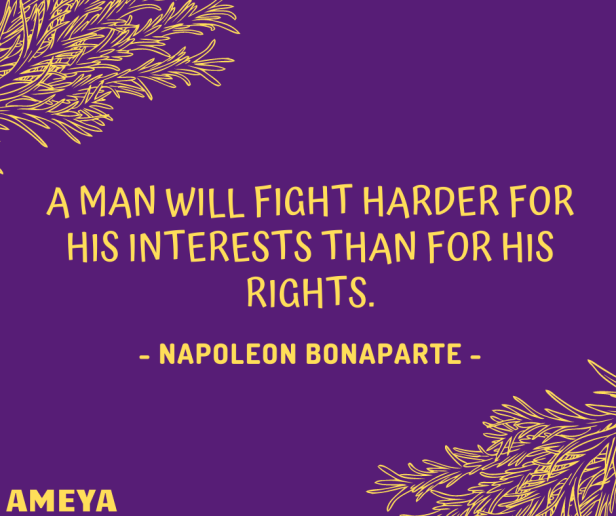 A man will fight harder for his interests than for his rights. – Napoleon Bonaparte