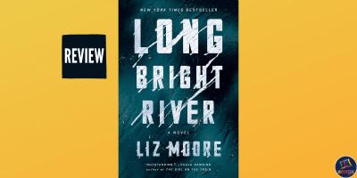 Book review of Liz Moore's Long Bright River, a crime novel based on the drug-affected town of Kensington in Philadelphia