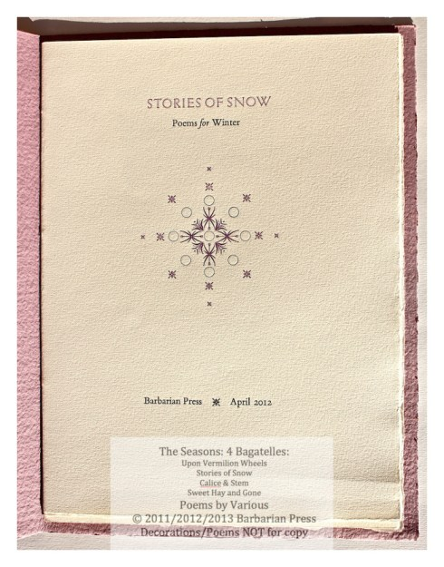 Stories of Snow takes its title from a poem by P. K. Page. Its display type is Elysian, with ornaments printed in grey-blue and mauve, on Biblio mouldmade paper, with mauve wrappers handmade by David Carruthers at the Papeterie St-Armand in Montréal. There are poems by Ralph Waldo Emerson, Thomas Hardy, Archibald Lampman, and Heather Simeney MacLeod, among others. $50. (Barbarian Press)