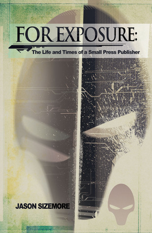 FOR EXPOSURE: THE LIFE AND TIMES OF A SMALL PRESS PUBLISHER by Jason Sizemore