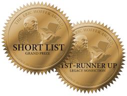 Two medallions: Short List, Grand Prize, & 1st Runner-Up Legacy Nonfiction, Eric Hoffer Award