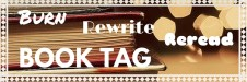Burn, Rewrite, Reread Book Tag