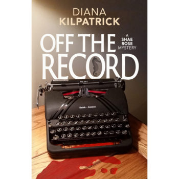 Off the Record, a Shae Rose Mystery Book 1, by Diana Kilpatrick