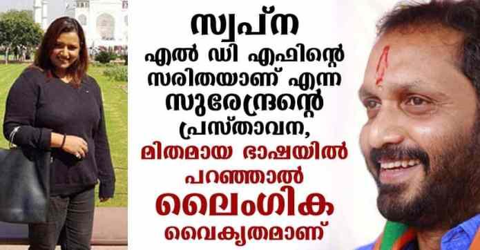 സ്വപ്ന എൽ ഡി എഫിന്റെ സരിതയാണ് എന്ന ബി ജെ പി അധ്യക്ഷൻ സുരേന്ദ്രന്റെ പ്രസ്താവന, മിതമായ ഭാഷയിൽ പറഞ്ഞാൽ ലൈംഗിക വൈകൃതമാണ്