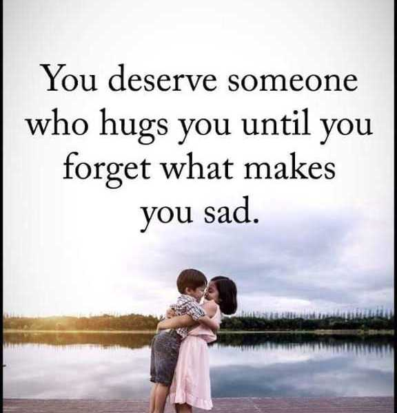 Positive Life Quotes You Deserve Someone Who Hugs You Until You