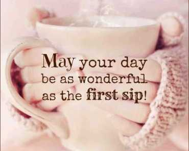 Good Morning Quotes May Your Day Awesome First Sip