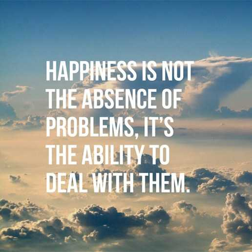 Happiness Quotes About life Happiness Not Absence Problems, Ability to