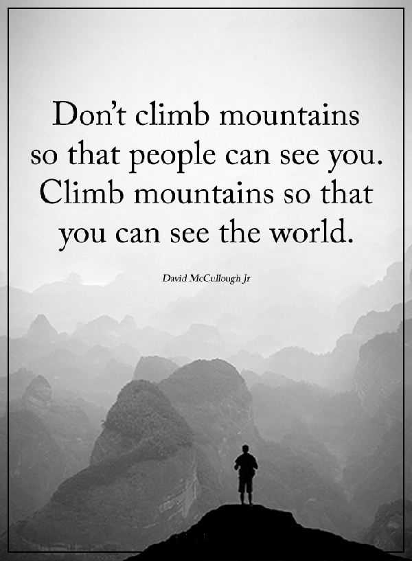 Inspirational life quotes Don't Climb Mountains See the World, Not Showings You