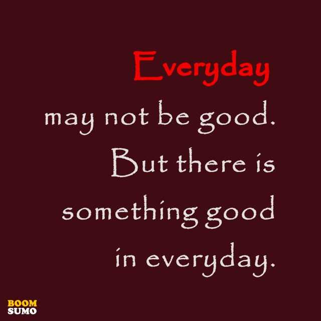 Inspirational Life Quotes Everyday May Not Be Good Boomsumo Quotes