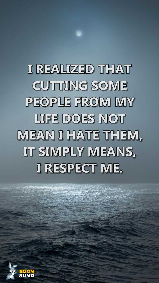 Sad Life Quotes I Respect Me Cutting Some People From My Life
