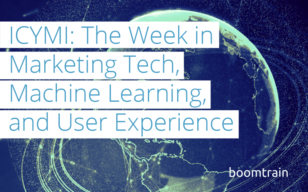ICYMI: The Week in MarTech, Machine-Learning, and User Experience (7/13-7/17)