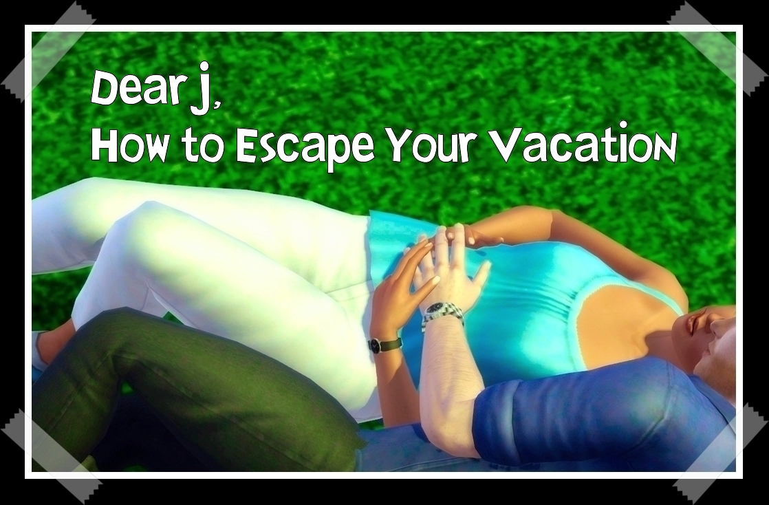 Chapter 2.25: Dear J, How to Escape Your Vacation