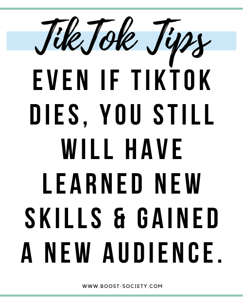 Even if TikTok dies, you still will have learned new skills and gained a new audience