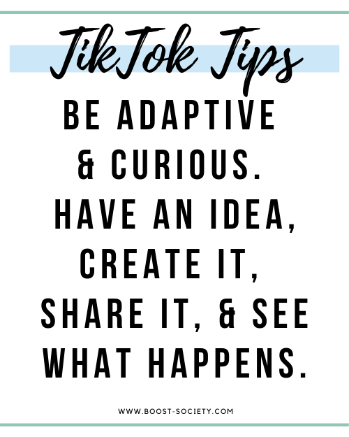 Be adaptive and curious. Have an idea, create it, share it, and see what happens.