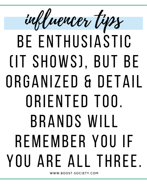 Be enthusiastic (it shows) but be organized and detail oriented too. Brands will remember you if you are all three.