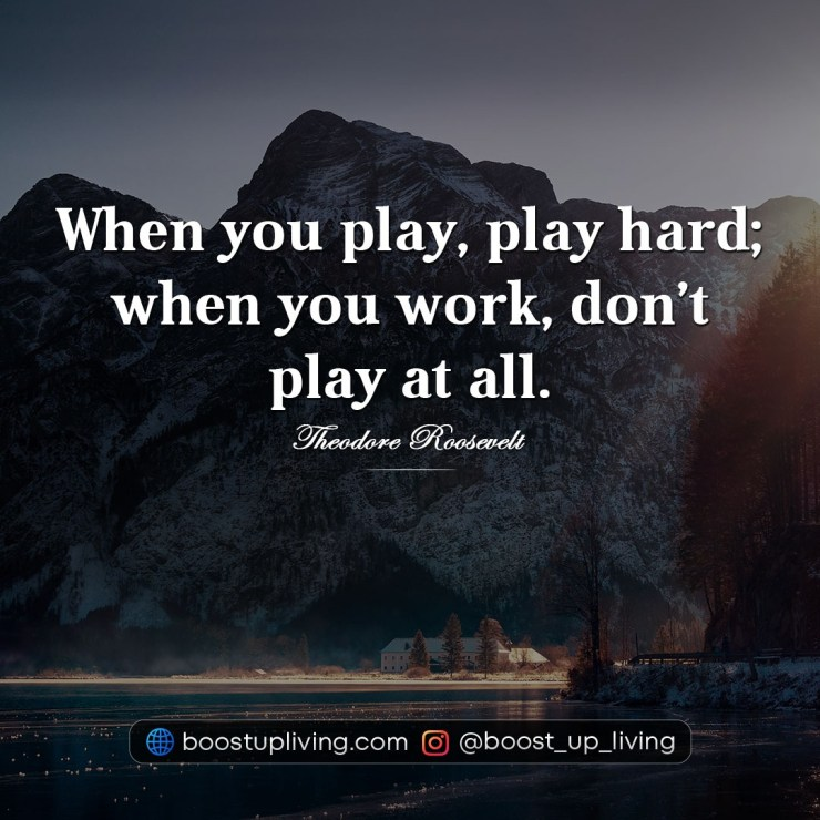 When you play, play hard; when you work, don't play at all.