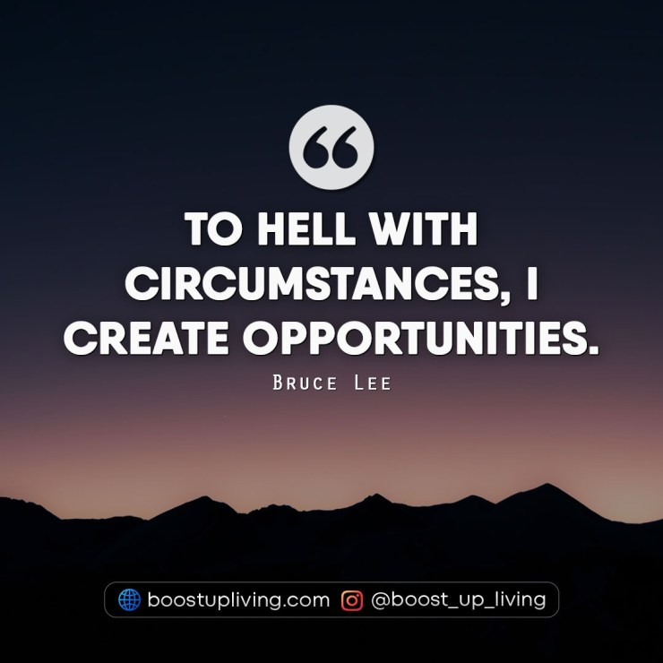 To hell with circumstances, I create opportunities.