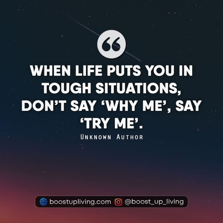 When life puts you in tough situations, don't say 'WHY ME', say 'TRY ME' - Unknown Author