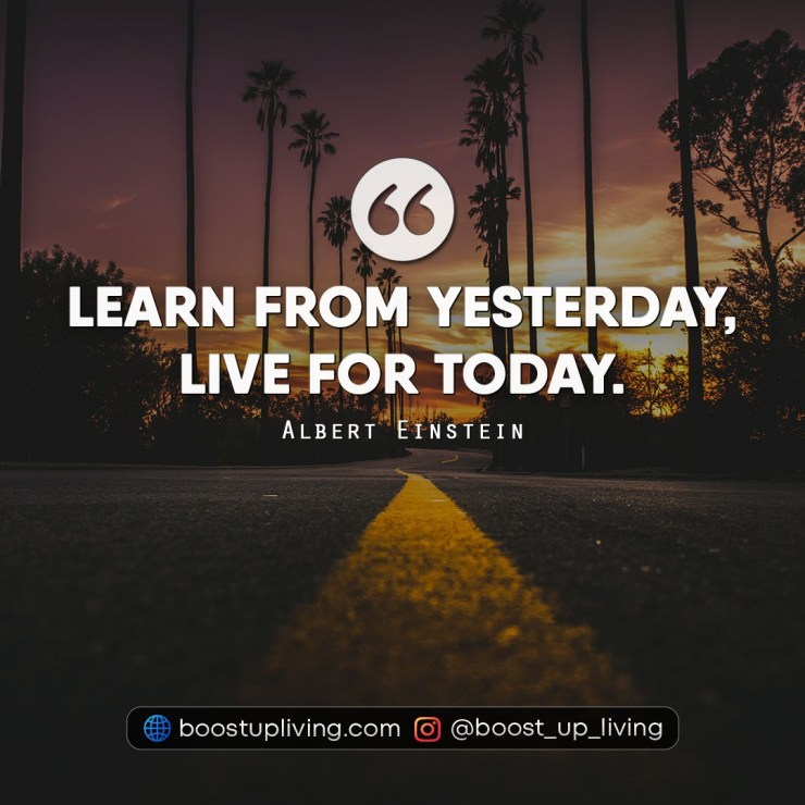 Learn from yesterday, live for today - Albert Einstein