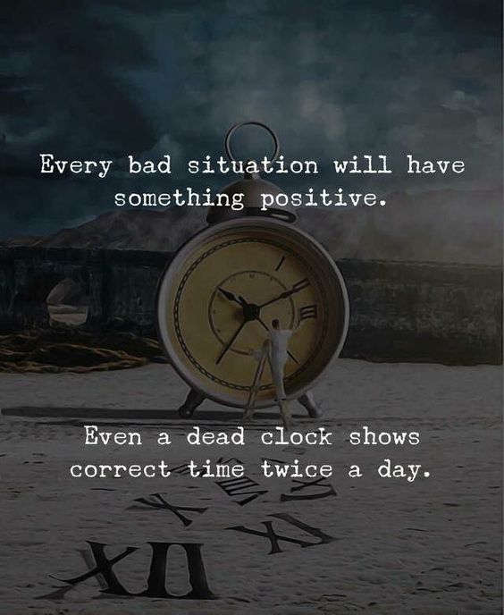 Every bad situation will have something positive. Even a dead clock shows correct time twice a day.