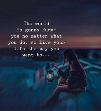 The world is gonna judge you no matter what you do, so live your life the way you want to...