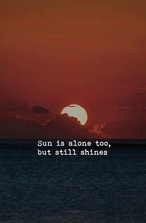 Sun is alone, But still shines.