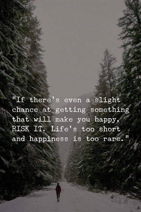 If there's even a slight chance at getting something that will make you happy, RISK IT. Life's too short ad happiness is too rare. - Motivational Quotes with Deep Meaning
