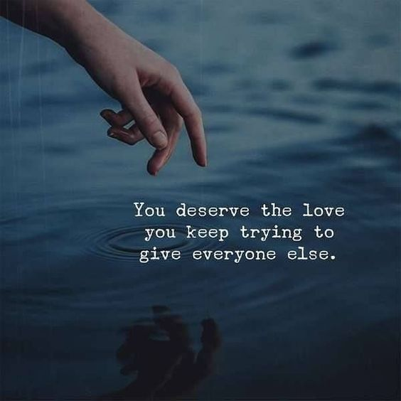 You deserve the love you keep trying to give everyone else