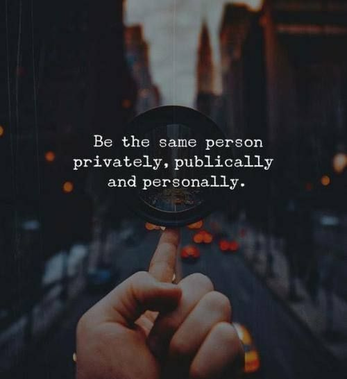 Be the same person privately, publically and personally. - Motivational Quotes with Deep Meaning