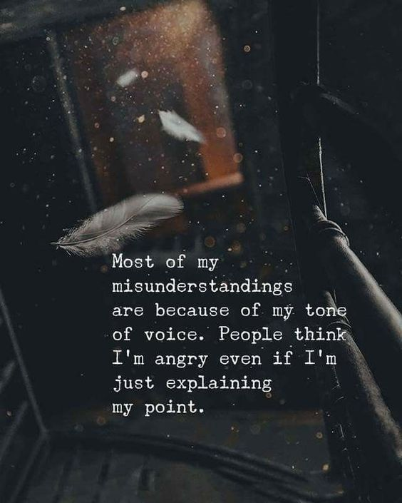 Most of my misunderstandings are because of my tone of voice. People think I'm angry even if I'm just explaining my point. - Motivational Quotes with Deep Meaning