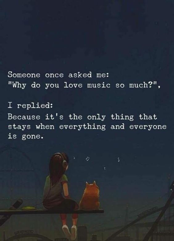 "Someone once asked me:  ""Why do you love music so much?""  I replied:  Because It's the only thing that stays when everything and everyone gone."
