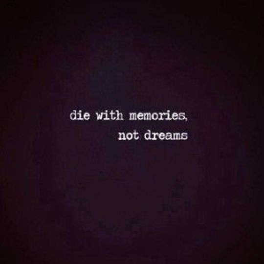 Die with memories, not dreams. - Short Motivational Quotes