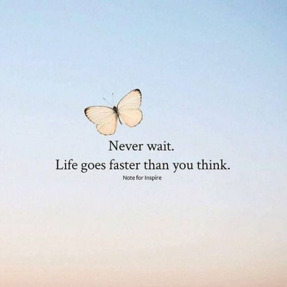 Never wait. Life goes faster than you think.