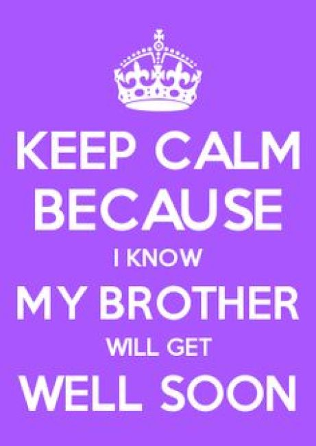Keep clam Because I know my brother will get well soon
