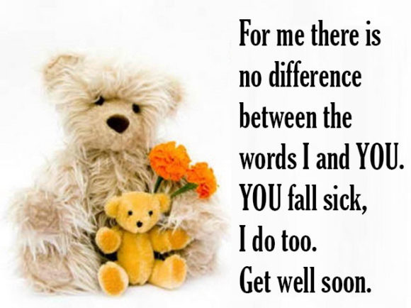 For me there is no difference between the words I and You. You fall sick I do too. get well soon.