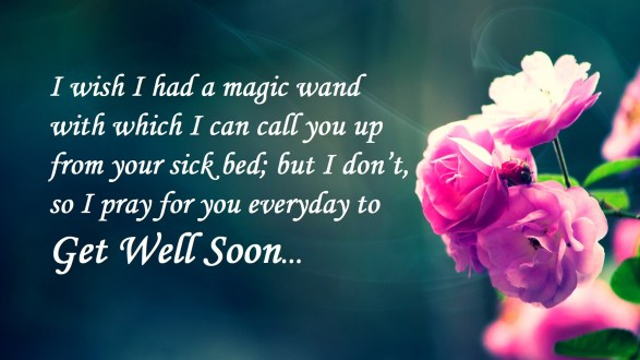I wish I had a magic wand with which I can call you up from your sickbed, but I don't so I pray for you every day to get well soon. - get well soon quotes
