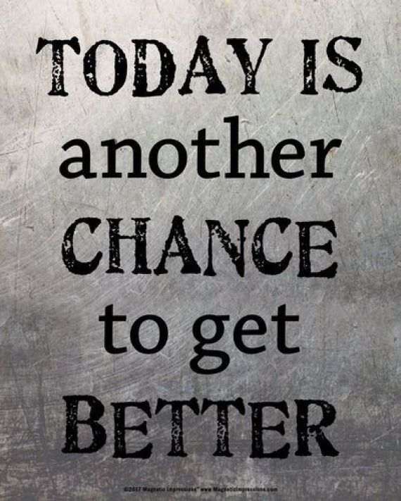 Today is another chance to get better.