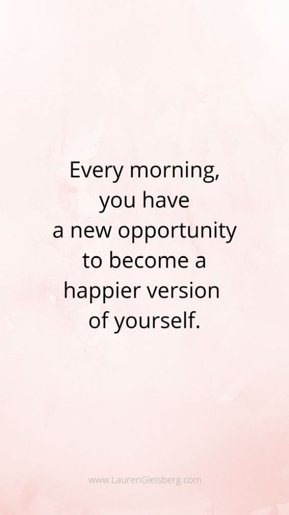 Every morning you have a new opportunity to become a happier version of yourself. Short Motivational Quotes