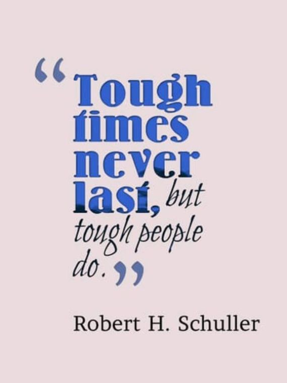 Tough times never last , but tough people do.