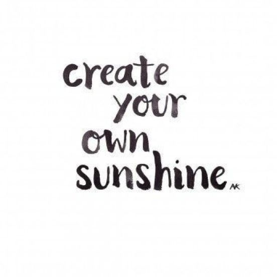 Create your own sunshine. - Short Motivational Quotes