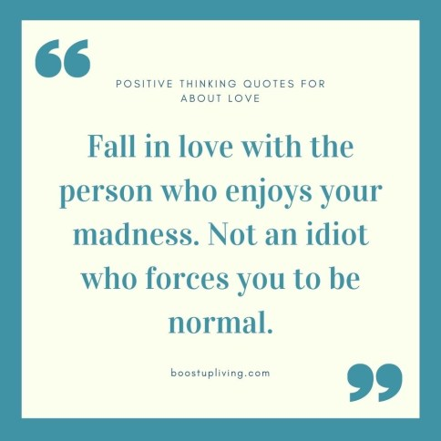 Fall in love with the person who enjoys your madness. Not an idiot who forces you to be normal..- positive quotes for daily motivation